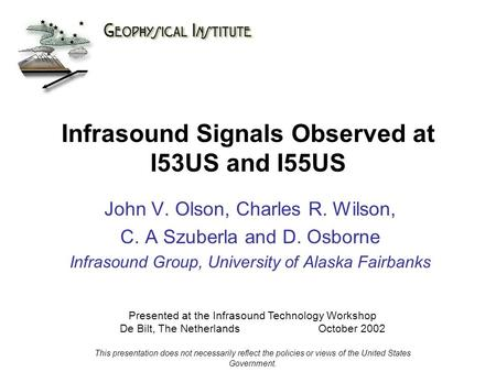 Infrasound Signals Observed at I53US and I55US John V. Olson, Charles R. Wilson, C. A Szuberla and D. Osborne Infrasound Group, University of Alaska Fairbanks.