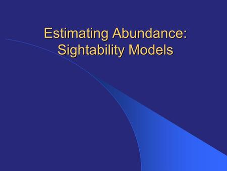 Estimating Abundance: Sightability Models. Visibility Bias Virtually all counts from the air or ground are undercounts because can't see all the animals.