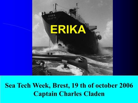 ERIKA Sea Tech Week, Brest, 19 th of october 2006 Captain Charles Claden.