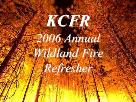 KCFR 2006 Annual Wildland Fire Refresher. Wildfire Updates 2005 Accidents2005 Accidents –Driving- 3 accidents involving 10 personnel with 3 fatalities.
