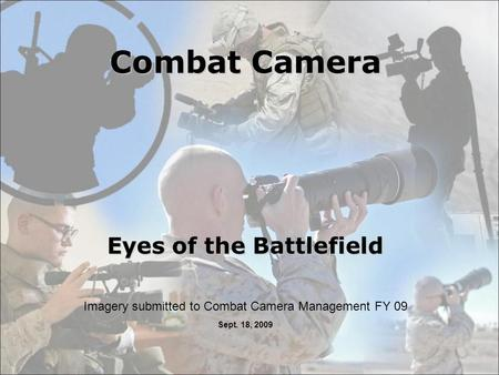 Combat Camera Eyes of the Battlefield Imagery submitted to Combat Camera Management FY 09 Sept. 18, 2009.