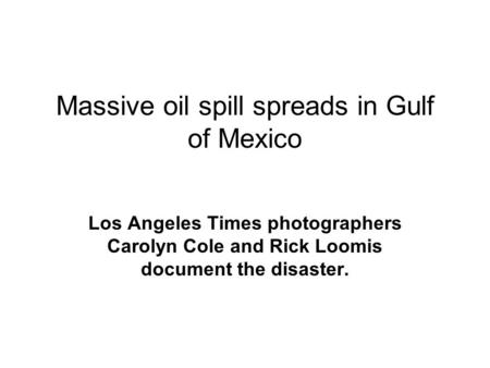 Massive oil spill spreads in Gulf of Mexico Los Angeles Times photographers Carolyn Cole and Rick Loomis document the disaster.
