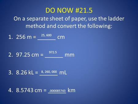 DO NOW #21.5 On a separate sheet of paper, use the ladder method and convert the following: 1.256 m = ______ cm 2.97.25 cm = ______ mm 3.8.26 kL = ______.
