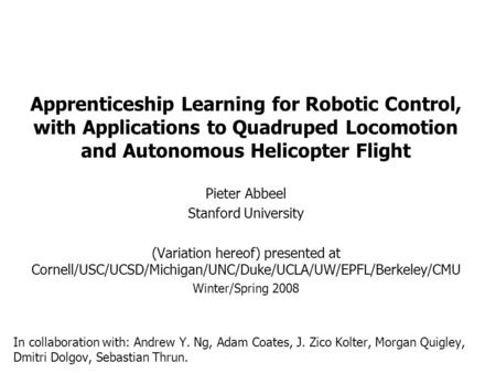 Apprenticeship Learning for Robotic Control, with Applications to Quadruped Locomotion and Autonomous Helicopter Flight Pieter Abbeel Stanford University.