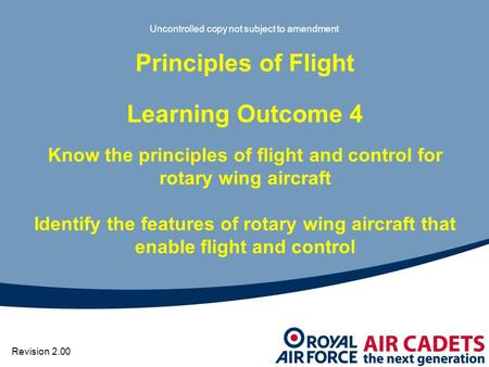 Uncontrolled copy not subject to amendment Principles of Flight Learning Outcome 4 Know the principles of flight and control for rotary wing aircraft Identify.