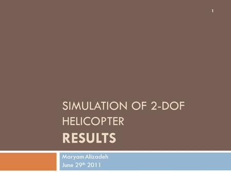 SIMULATION OF 2-DOF HELICOPTER RESULTS Maryam Alizadeh June 29 th 2011 1.