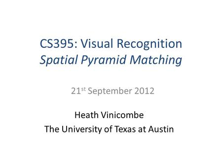 CS395: Visual Recognition Spatial Pyramid Matching Heath Vinicombe The University of Texas at Austin 21 st September 2012.