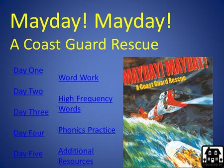 Mayday! A Coast Guard Rescue Day One Day Two Day Three Day Four Day Five Word Work High Frequency Words Phonics Practice Additional Resources.