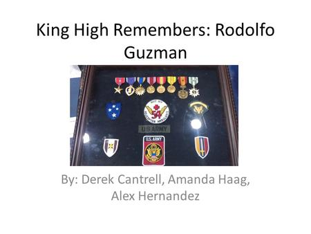 King High Remembers: Rodolfo Guzman By: Derek Cantrell, Amanda Haag, Alex Hernandez.