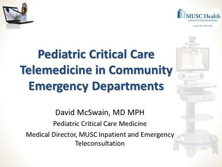 Pediatric Critical Care Telemedicine in Community Emergency Departments David McSwain, MD MPH Pediatric Critical Care Medicine Medical Director, MUSC Inpatient.