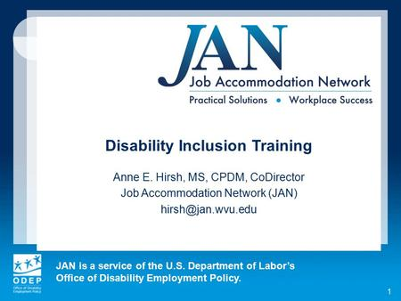 JAN is a service of the U.S. Department of Labor's Office of Disability Employment Policy. 1 Disability Inclusion Training Anne E. Hirsh, MS, CPDM, CoDirector.