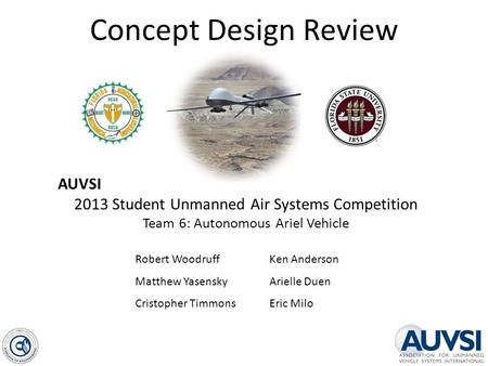 Concept Design Review AUVSI 2013 Student Unmanned Air Systems Competition Team 6: Autonomous Ariel Vehicle Robert Woodruff Matthew Yasensky Cristopher.