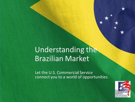Understanding the Brazilian Market Let the U.S. Commercial Service connect you to a world of opportunities.