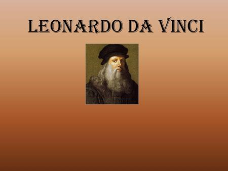 Leonardo Da Vinci. Years of Leonardo Da Vinci's Life April 15, 1452 – May 2,1519.