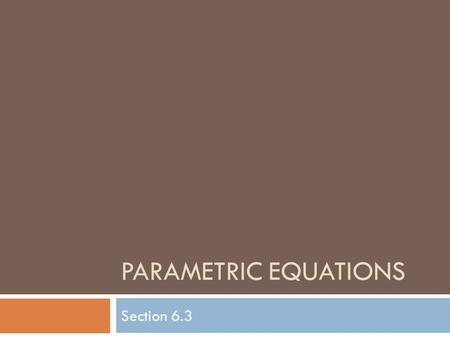 "PARAMETRIC EQUATIONS Section 6.3. Parameter  A third variable ""t"" that is related to both x & y Ex) The ant is LOCATED at a point (x, y) Its location."