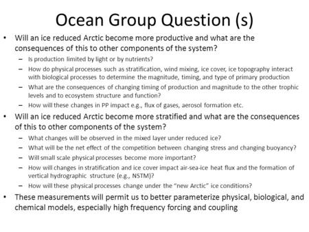 Ocean Group Question (s) Will an ice reduced Arctic become more productive and what are the consequences of this to other components of the system? – Is.