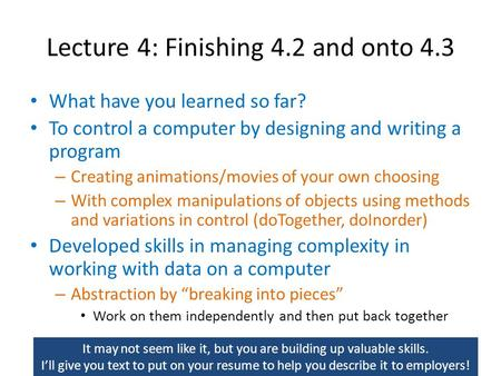 Lecture 4: Finishing 4.2 and onto 4.3 What have you learned so far? To control a computer by designing and writing a program – Creating animations/movies.
