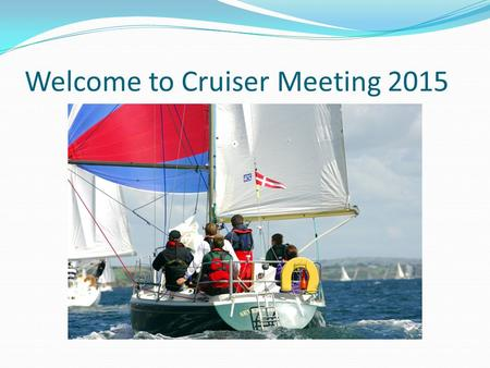 Welcome to Cruiser Meeting 2015. Agenda Acknowledgements Safety and rescue training days Crewing what is a skipper looking for? Sailing & racing OPEN.