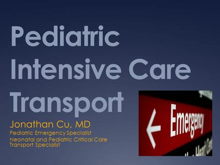 Pediatric Intensive Care Transport Jonathan Cu, MD Pediatric Emergency Specialist Neonatal and Pediatric Critical Care Transport Specialist.