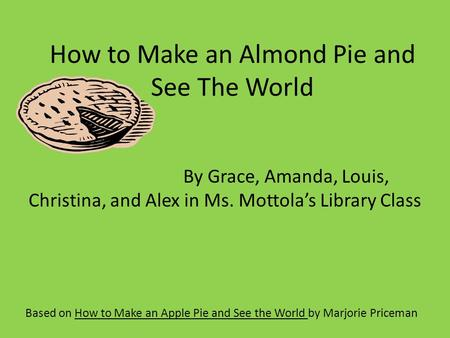 How to Make an Almond Pie and See The World Based on How to Make an Apple Pie and See the World by Marjorie Priceman By Grace, Amanda, Louis, Christina,