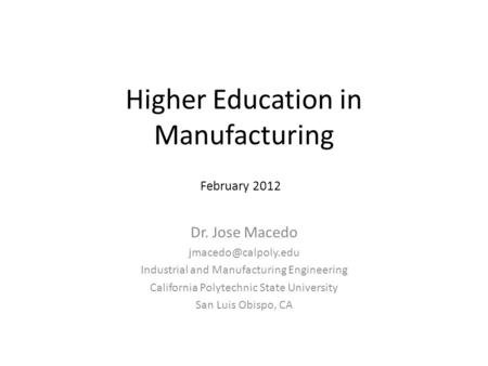 Higher Education in Manufacturing Dr. Jose Macedo Industrial and Manufacturing Engineering California Polytechnic State University.