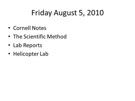 Friday August 5, 2010 Cornell Notes The Scientific Method Lab Reports Helicopter Lab.