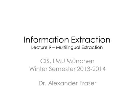 Information Extraction Lecture 9 – Multilingual Extraction CIS, LMU München Winter Semester 2013-2014 Dr. Alexander Fraser.