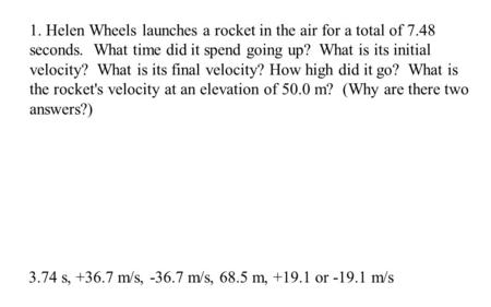 3.74 s, +36.7 m/s, -36.7 m/s, 68.5 m, +19.1 or -19.1 m/s 1. Helen Wheels launches a rocket in the air for a total of 7.48 seconds. What time did it spend.