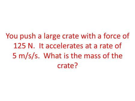 You push a large crate with a force of 125 N. It accelerates at a rate of 5 m/s/s. What is the mass of the crate?