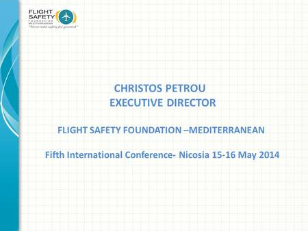 CHRISTOS PETROU EXECUTIVE DIRECTOR FLIGHT SAFETY FOUNDATION –MEDITERRANEAN Fifth International Conference- Nicosia 15-16 May 2014.