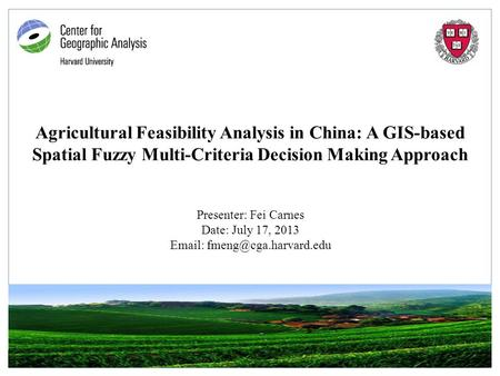 Agricultural Feasibility Analysis in China: A GIS-based Spatial Fuzzy Multi-Criteria Decision Making Approach Presenter: Fei Carnes Date: July 17, 2013.