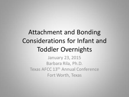 Attachment and Bonding Considerations for Infant and Toddler Overnights January 23, 2015 Barbara Rila, Ph.D. Texas AFCC 13 th Annual Conference Fort Worth,