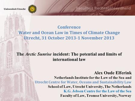 Conference Water and Ocean Law in Times of Climate Change Utrecht, 31 October 2013-1 November 2013 The Arctic Sunrise incident: The potential and limits.