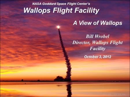 Goddard Space Flight Center 1 NASA Goddard Space Flight Center's Wallops Flight Facility A View of Wallops Bill Wrobel Director, Wallops Flight Facility.