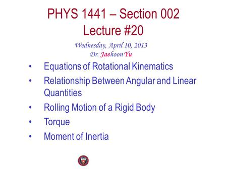 PHYS 1441 – Section 002 Lecture #20 Wednesday, April 10, 2013 Dr. Jaehoon Yu Equations of Rotational Kinematics Relationship Between Angular and Linear.