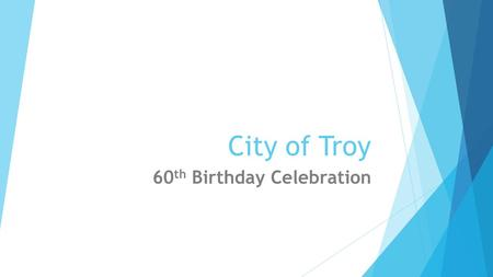 City of Troy 60 th Birthday Celebration. City of Troy 60 th Birthday Celebration Upcoming Events – Troy Library  March 28: Happy Birthday Barbie, Library,