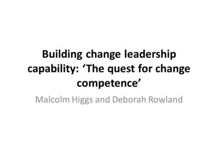Building change leadership capability: 'The quest for change competence' Malcolm Higgs and Deborah Rowland.