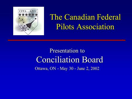 The Canadian Federal Pilots Association Presentation to Conciliation Board Ottawa, ON - May 30 - June 2, 2002.