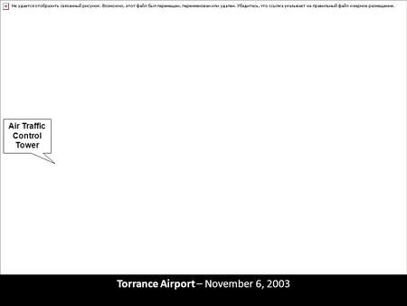 Torrance Airport – November 6, 2003 Air Traffic Control Tower Runway 29 Left Runway 29 Right.
