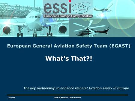Jan 09BBGA Annual Conference European General Aviation Safety Team (EGAST) What's That?! The key partnership to enhance General Aviation safety in Europe.