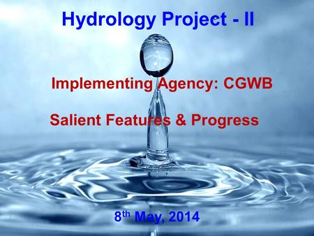 Hydrology Project - II Salient Features & Progress Implementing Agency: CGWB 8 th May, 2014.