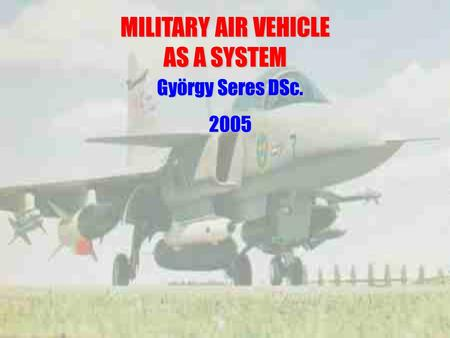 MILITARY AIR VEHICLE AS A SYSTEM György Seres DSc. 2005.
