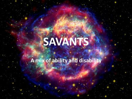 SAVANTS A mix of ability and disability The savants are people who have extraordinary abilities that a normal person can not understand. Savantism is.