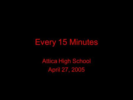 Every 15 Minutes Attica High School April 27, 2005.