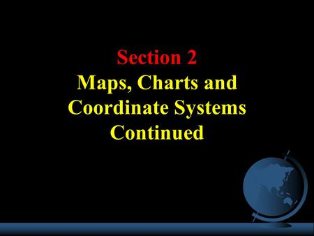 Section 2 Maps, Charts and Coordinate Systems Continued