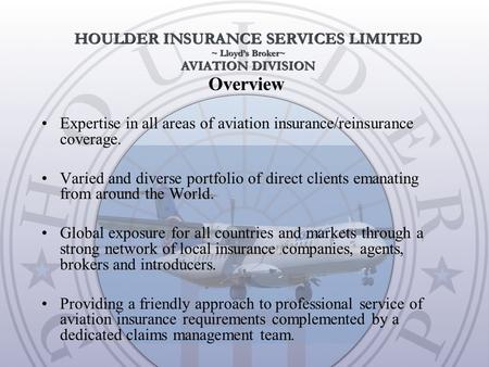 Overview Expertise in all areas of aviation insurance/reinsurance coverage. Varied and diverse portfolio of direct clients emanating from around the World.