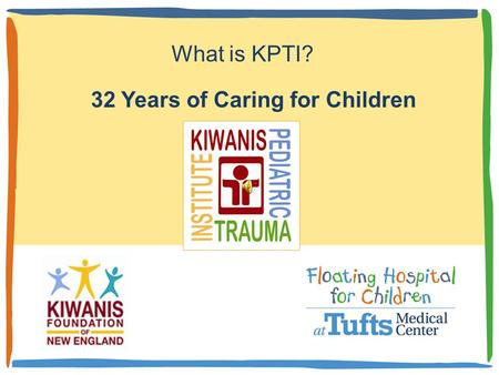32 Years of Caring for Children What is KPTI? Thirty-two years ago an idea to develop a sustained program for the care of injured children was imagined.