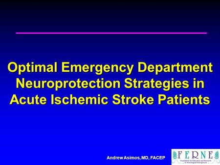 Andrew Asimos, MD, FACEP Optimal Emergency Department Neuroprotection Strategies in Acute Ischemic Stroke Patients.