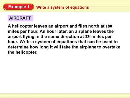 Example 1 A helicopter leaves an airport and flies north at 180 miles per hour. An hour later, an airplane leaves the airport flying in the same direction.