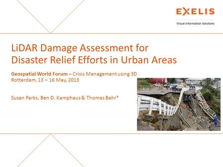 LiDAR Damage Assessment for Disaster Relief Efforts in Urban Areas Geospatial World Forum – Crisis Management using 3D Rotterdam, 13 – 16 May, 2013 Susan.